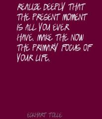 Realize-deeply-that-the-present-moment-is-all-you-ever-have.-Make-the-Now-the-primary-focus-of-your-life. (1)