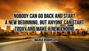 Nobody can go back and start a new beginning, but anyone can start today and make a new ending. ~ Maria Robinson