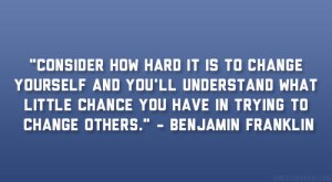 consider-how-hard-it-is-to-change-yourself-and-youll-understand-what-little-chance-you-have-in-trying-to-change-others-benjamin-franklin